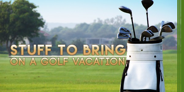 Stuff To Bring On a Golf Vacation